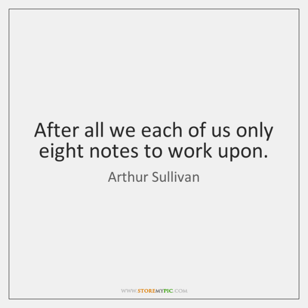 After all we each of us only eight notes to work upon.