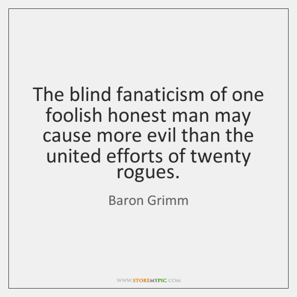 The blind fanaticism of one foolish honest man may cause more evil ...