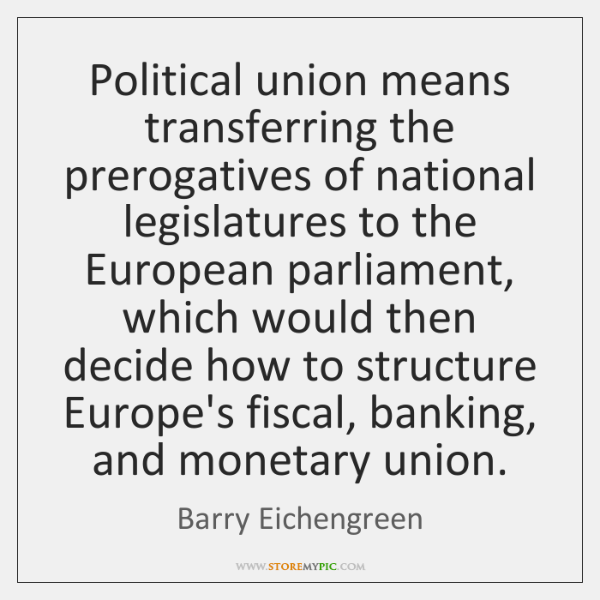 Political union means transferring the prerogatives of national legislatures to the European ...