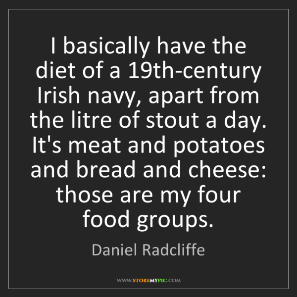 Daniel Radcliffe: I basically have the diet of a 19th-century Irish navy,...