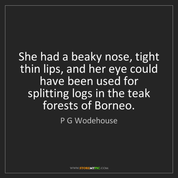 P G Wodehouse: She had a beaky nose, tight thin lips, and her eye could...