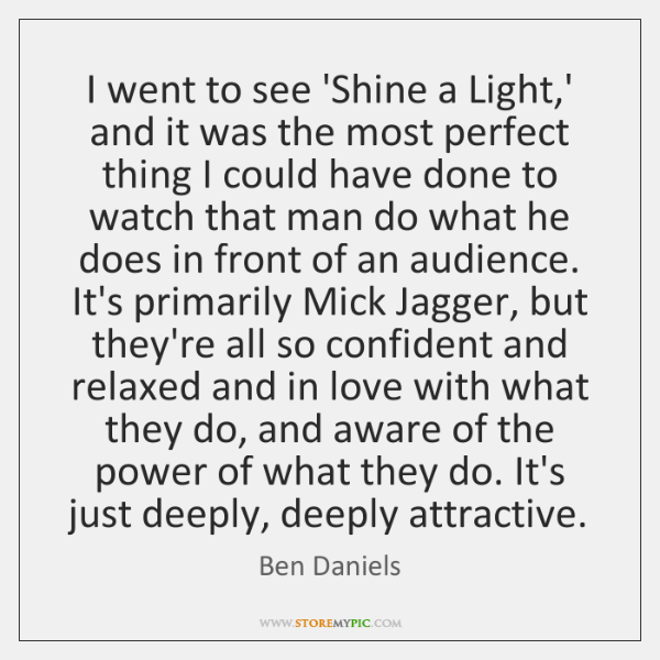 I went to see 'Shine a Light,' and it was the ...