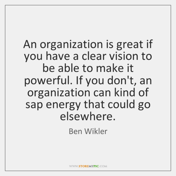 An organization is great if you have a clear vision to be ...