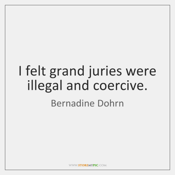 I felt grand juries were illegal and coercive.