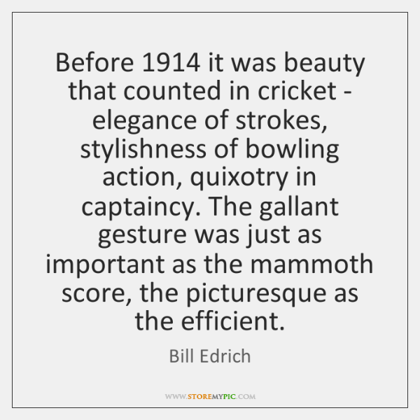 Before 1914 it was beauty that counted in cricket - elegance of strokes, ...