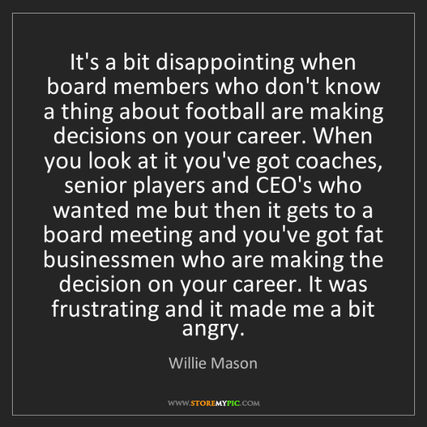Willie Mason: It's a bit disappointing when board members who don't...