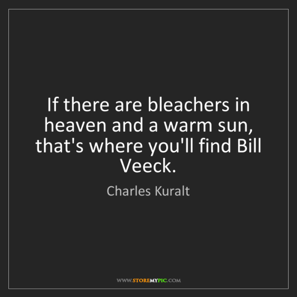Charles Kuralt: If there are bleachers in heaven and a warm sun, that's...