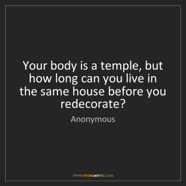 Anonymous: Your body is a temple, but how long can you live in the...