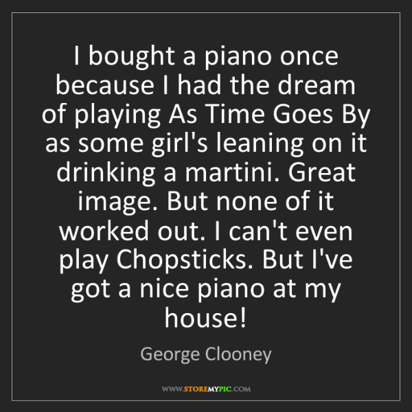 George Clooney: I bought a piano once because I had the dream of playing...
