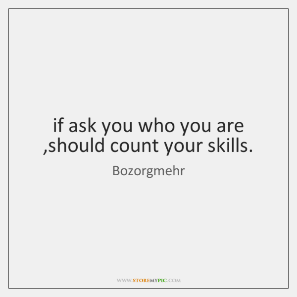 if ask you who you are ,should count your skills.