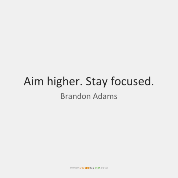 Aim higher. Stay focused.