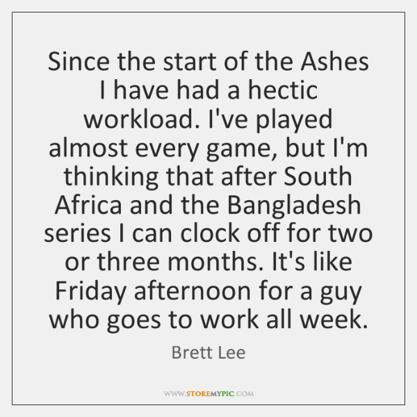 Since the start of the Ashes I have had a hectic workload. ...