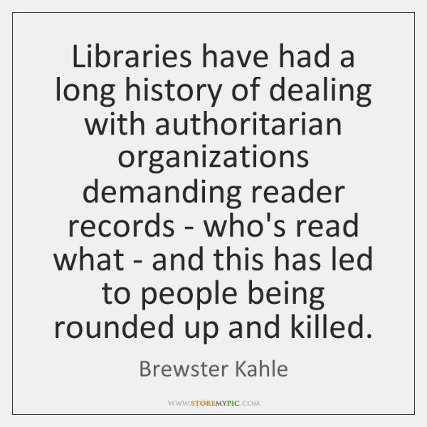Libraries have had a long history of dealing with authoritarian organizations demanding ...