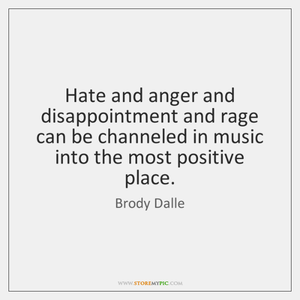 Hate and anger and disappointment and rage can be channeled in music ...
