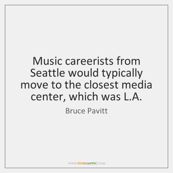 Music careerists from Seattle would typically move to the closest media center, ...