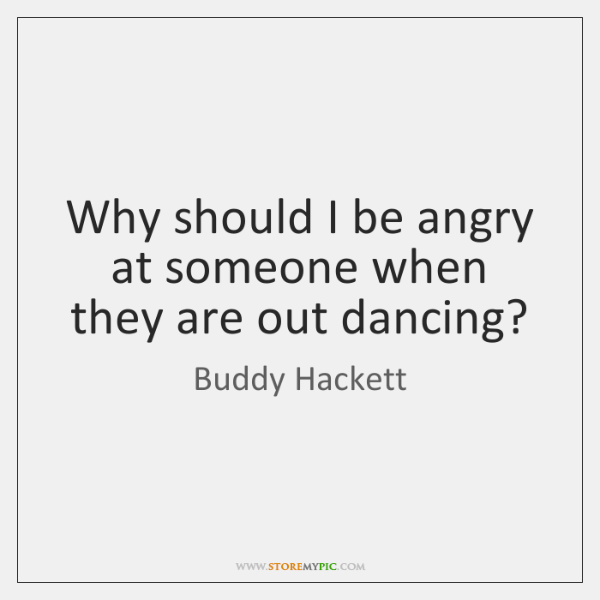 Why should I be angry at someone when they are out dancing?
