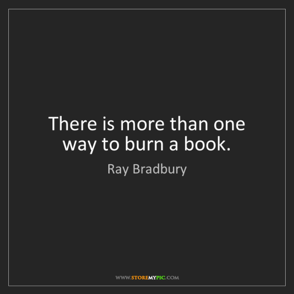 Ray Bradbury: There is more than one way to burn a book.