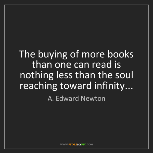 A. Edward Newton: The buying of more books than one can read is nothing...