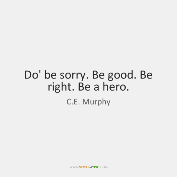 Do' be sorry. Be good. Be right. Be a hero.