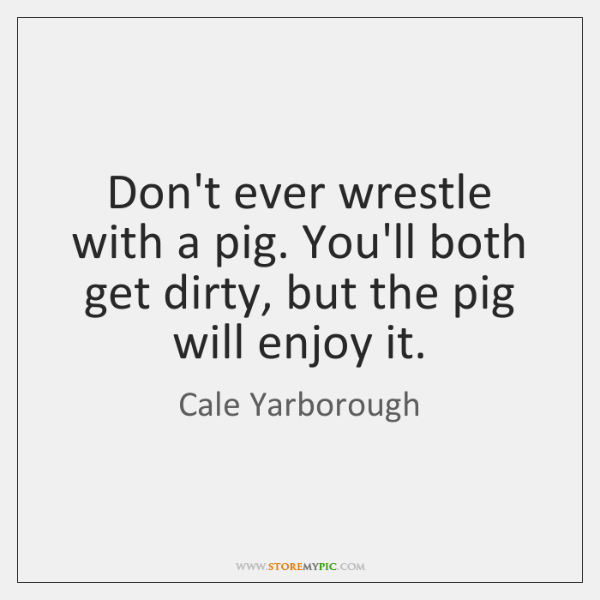 Don't ever wrestle with a pig. You'll both get dirty, but the ...