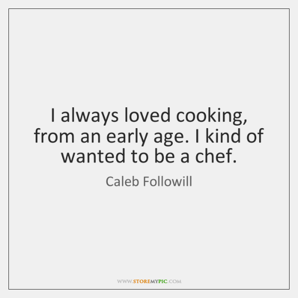 I always loved cooking, from an early age. I kind of wanted ...