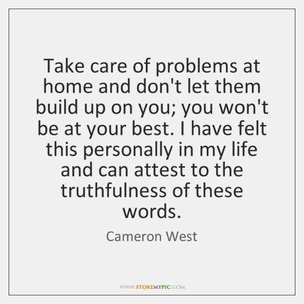 Take care of problems at home and don't let them build up ...
