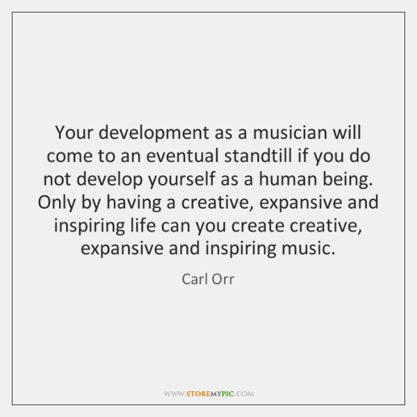 Your development as a musician will come to an eventual standtill if ...