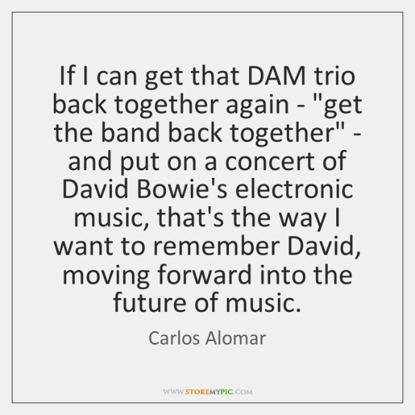 If I can get that DAM trio back together again - 'get ...