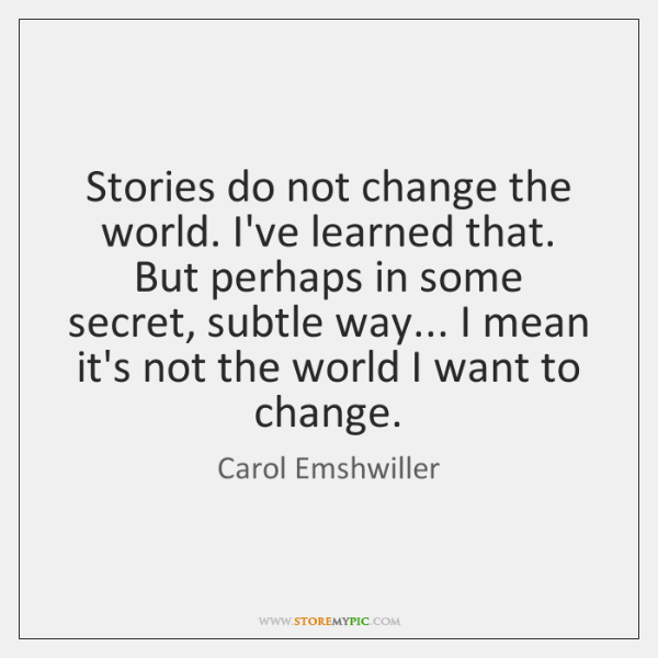 Stories do not change the world. I've learned that. But perhaps in ...