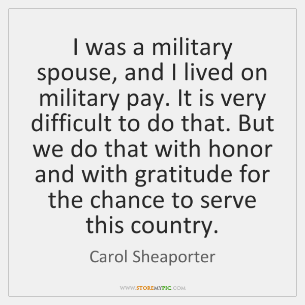 I was a military spouse, and I lived on military pay. It ...