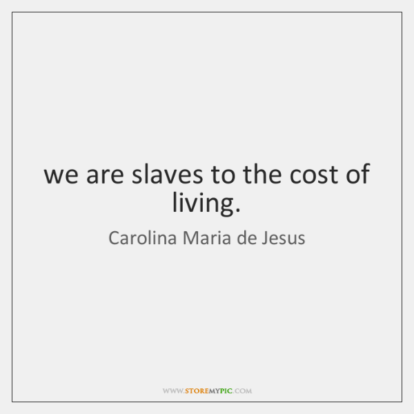 we are slaves to the cost of living.
