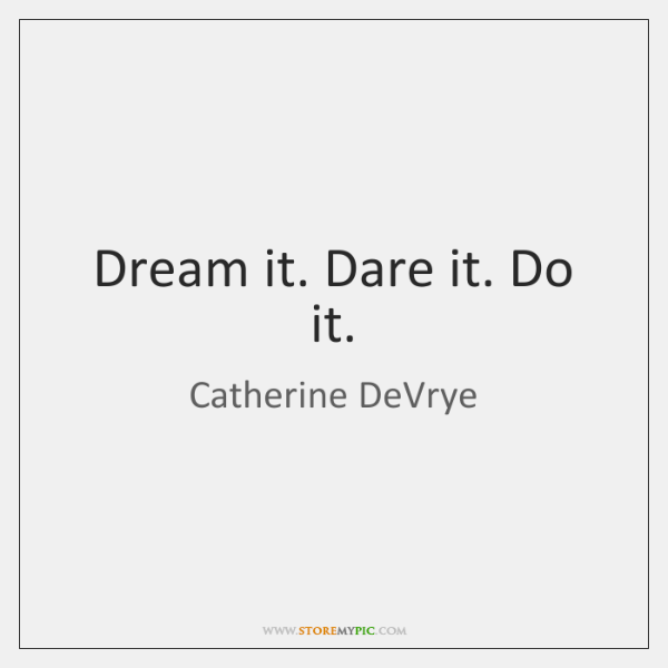 Dream it. Dare it. Do it.