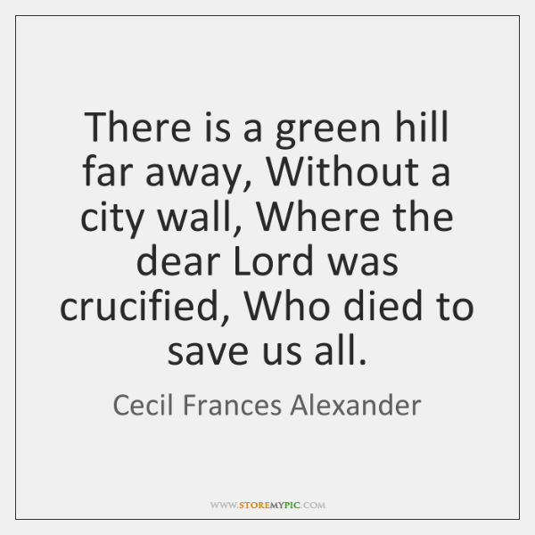 There is a green hill far away, Without a city wall, Where ...