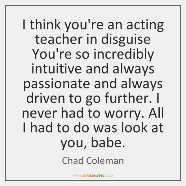 I think you're an acting teacher in disguise You're so incredibly intuitive ...