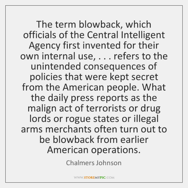 The term blowback, which officials of the Central Intelligent Agency first invented ...
