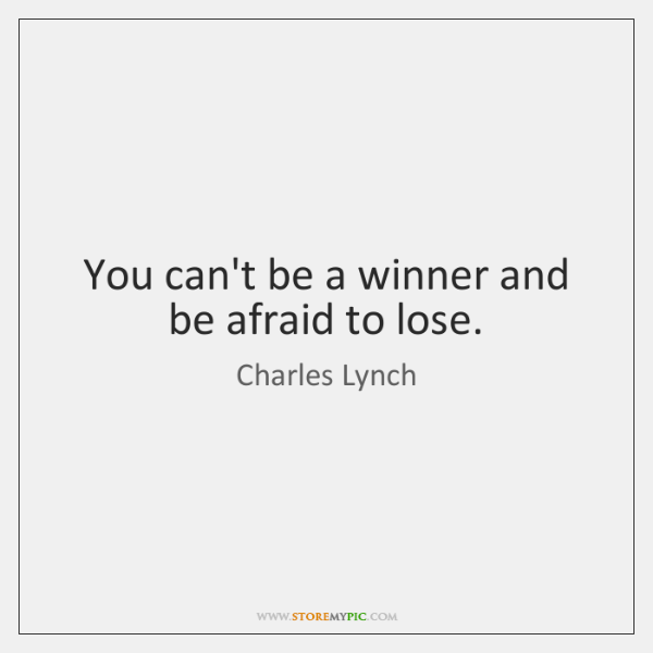 You can't be a winner and be afraid to lose.