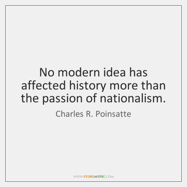 No modern idea has affected history more than the passion of nationalism.