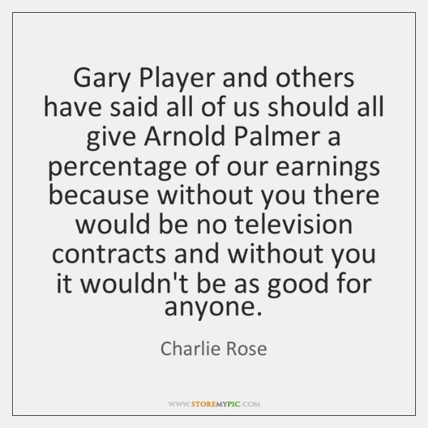 Gary Player and others have said all of us should all give ...