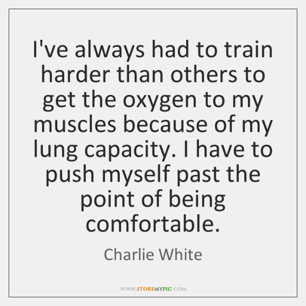 I've always had to train harder than others to get the oxygen ...