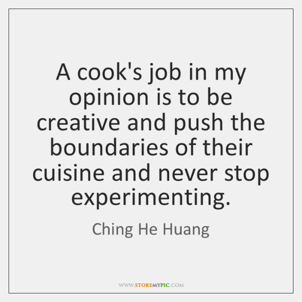 A cook's job in my opinion is to be creative and push ...