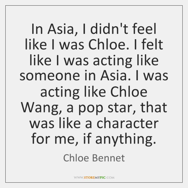 In Asia, I didn't feel like I was Chloe. I felt like ...