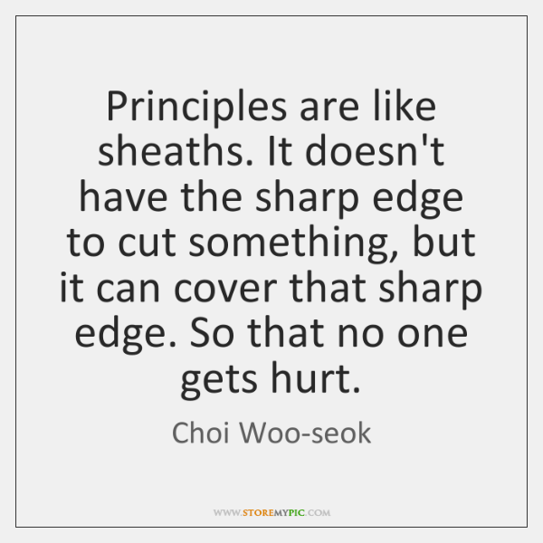 Principles are like sheaths. It doesn't have the sharp edge to cut ...
