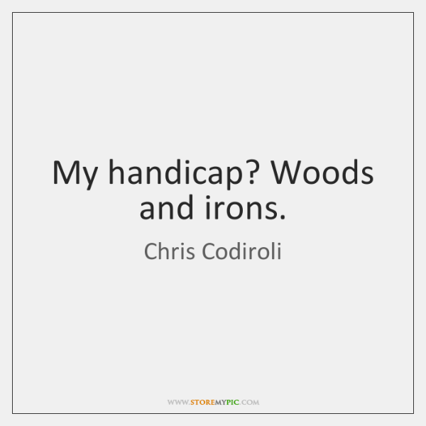 My handicap? Woods and irons.