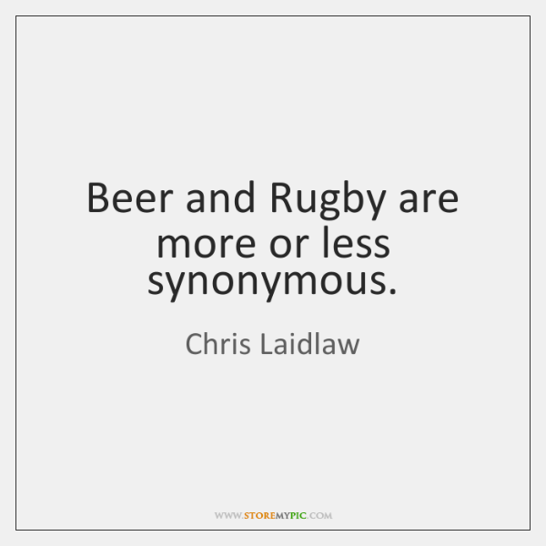 Beer and Rugby are more or less synonymous.
