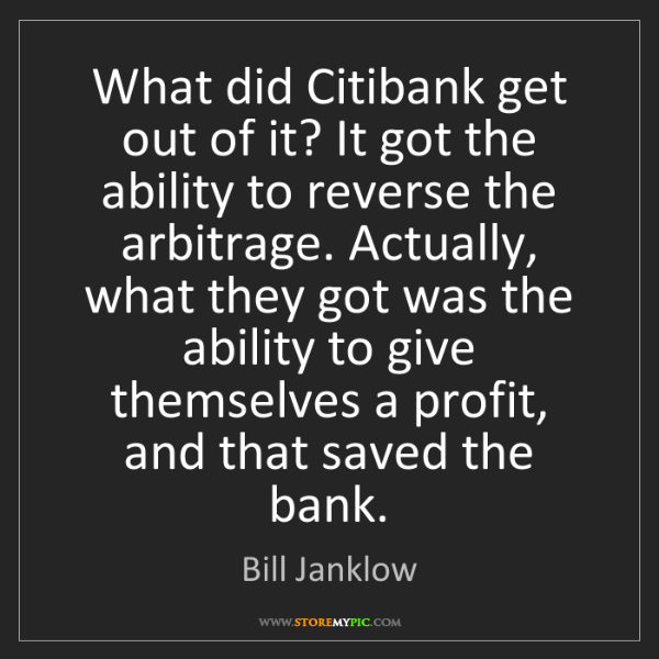 Bill Janklow: What did Citibank get out of it? It got the ability to...