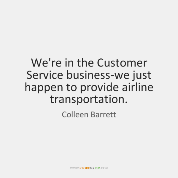 We're in the Customer Service business-we just happen to provide airline transportation.