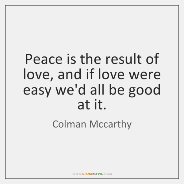 Peace is the result of love, and if love were easy we'd ...