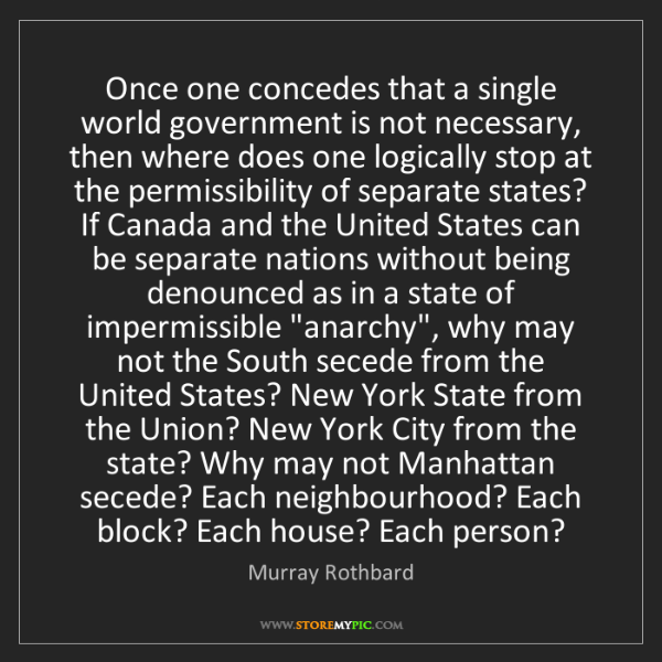 Murray Rothbard: Once one concedes that a single world government is not...