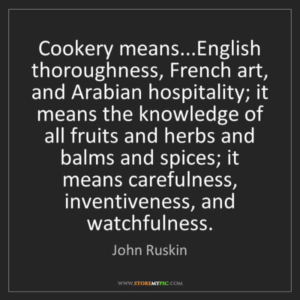 John Ruskin: Cookery means...English thoroughness, French art, and...