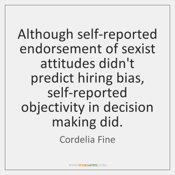 Although self-reported endorsement of sexist attitudes didn't predict hiring bias, self-reported obj